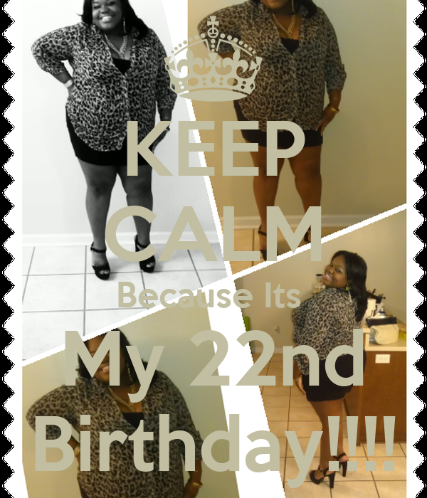 KEEP CALM Because Its  My 22nd Birthday!!!!
