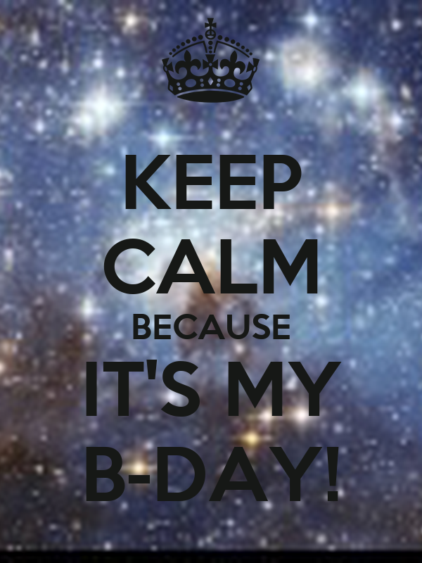 KEEP CALM BECAUSE IT'S MY B-DAY!