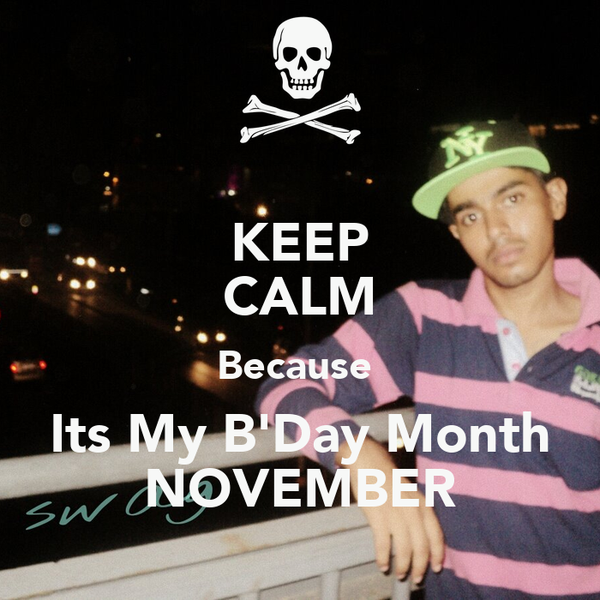 KEEP CALM Because  Its My B'Day Month NOVEMBER