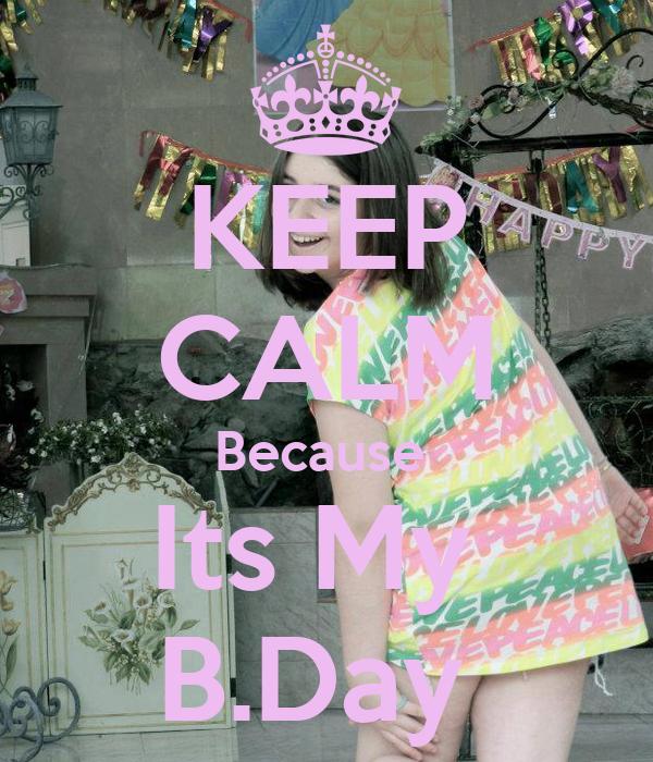 KEEP CALM Because  Its My  B.Day