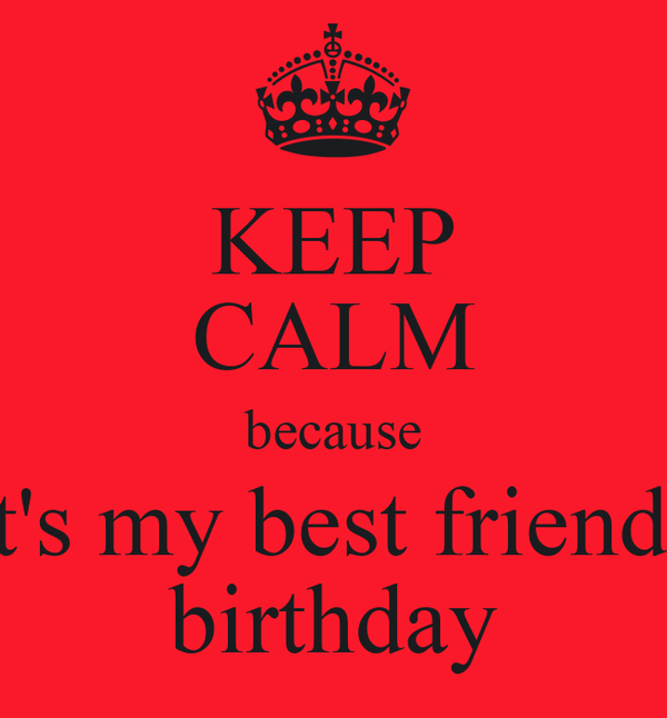 KEEP CALM because it's my best friends birthday