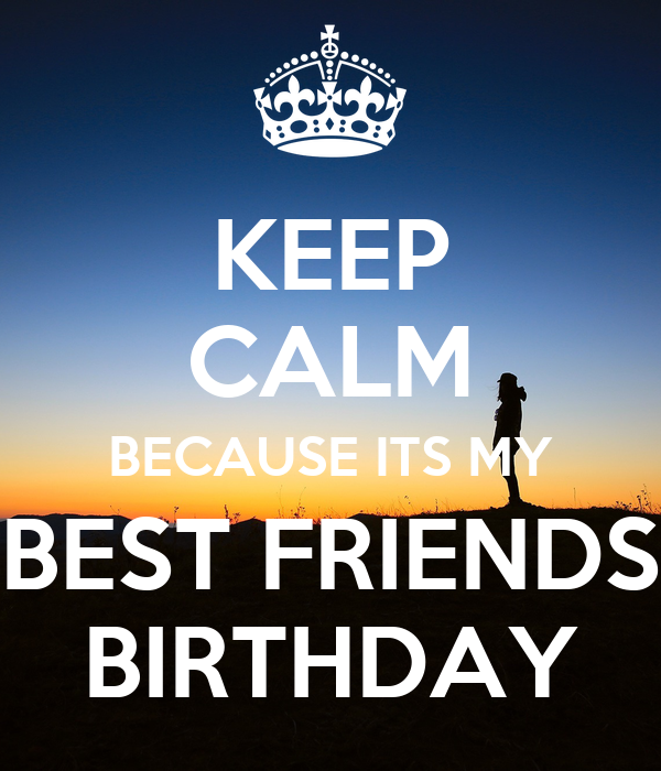 KEEP CALM BECAUSE ITS MY BEST FRIENDS BIRTHDAY