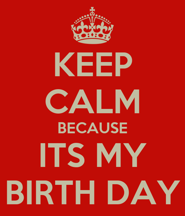 KEEP CALM BECAUSE ITS MY BIRTH DAY