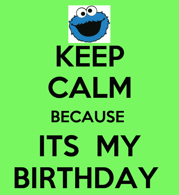 KEEP CALM BECAUSE  ITS  MY BIRTHDAY