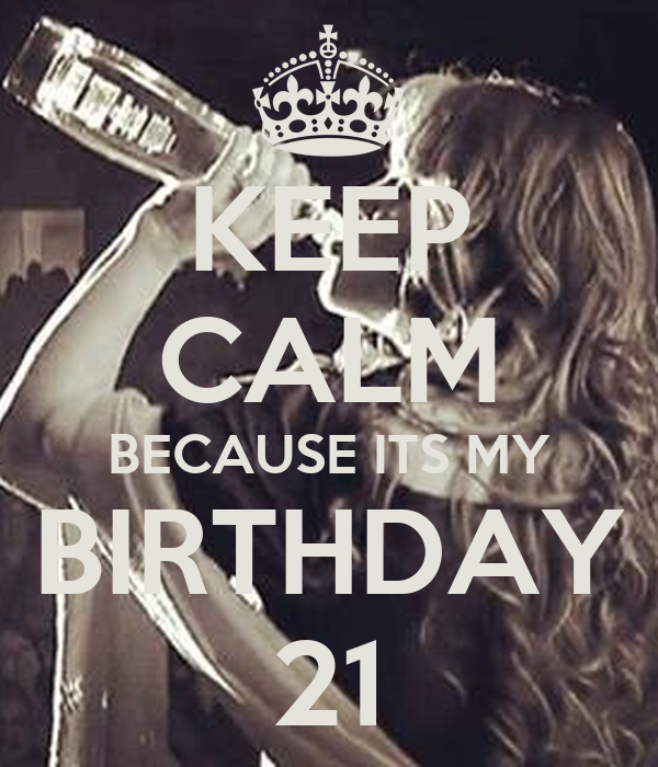 KEEP CALM BECAUSE ITS MY BIRTHDAY 21