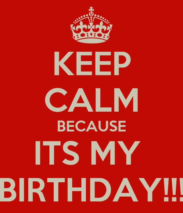 KEEP CALM BECAUSE ITS MY  BIRTHDAY!!!