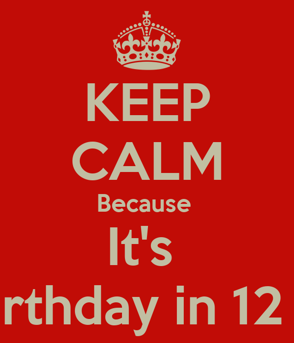 KEEP CALM Because  It's  My birthday in 12 days