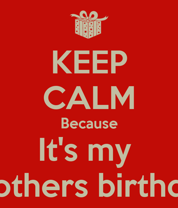 KEEP CALM Because It's my  Brothers birthday