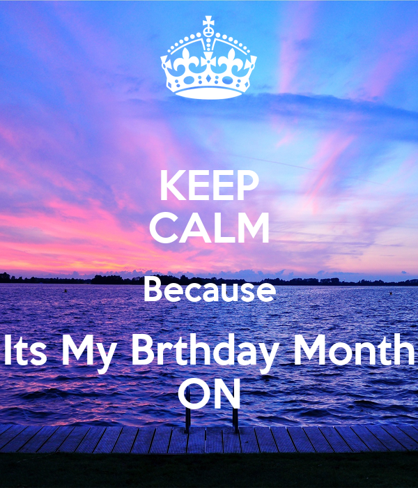 KEEP CALM Because Its My Brthday Month ON