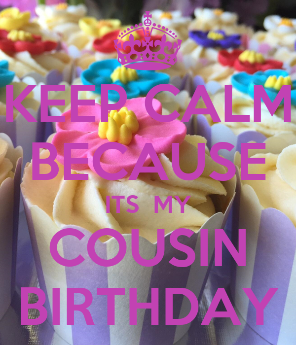 KEEP CALM BECAUSE ITS  MY COUSIN BIRTHDAY
