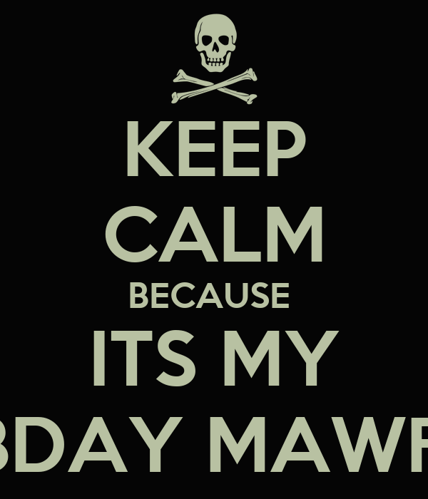 KEEP CALM BECAUSE  ITS MY FCKING BDAY MAWFUCKERS