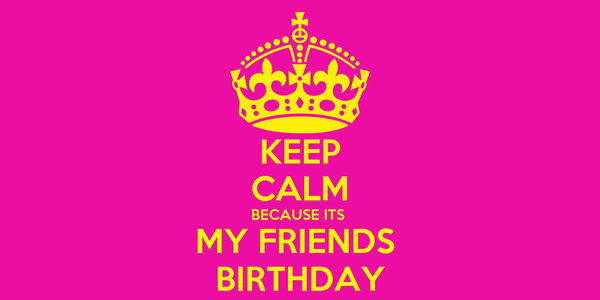 KEEP CALM BECAUSE ITS  MY FRIENDS  BIRTHDAY