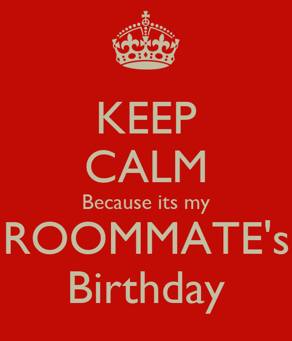 KEEP CALM Because its my ROOMMATE's Birthday