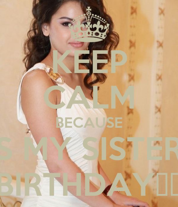 KEEP CALM BECAUSE IT'S MY SISTER'S  BIRTHDAY❤❤