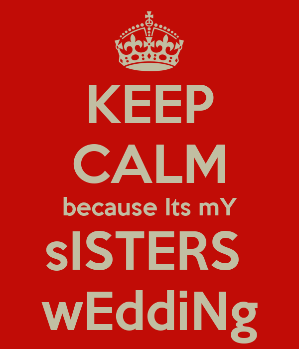 KEEP CALM because Its mY sISTERS  wEddiNg