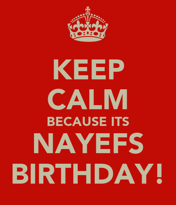 KEEP CALM BECAUSE ITS NAYEFS BIRTHDAY!