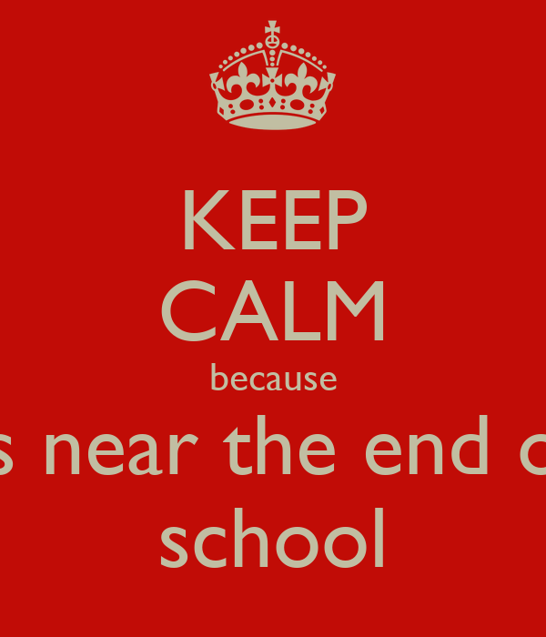 KEEP CALM because its near the end of  school