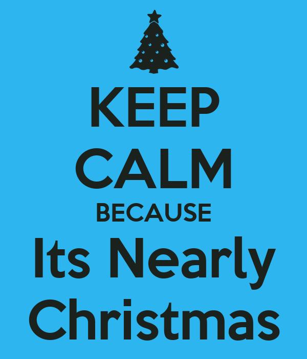 KEEP CALM BECAUSE Its Nearly Christmas