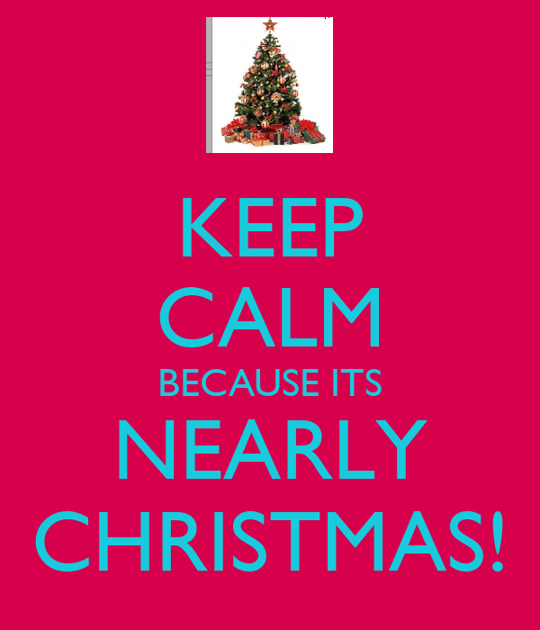 KEEP CALM BECAUSE ITS NEARLY CHRISTMAS!
