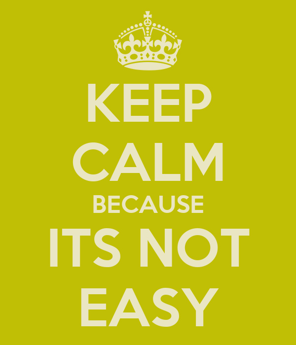 KEEP CALM BECAUSE ITS NOT EASY