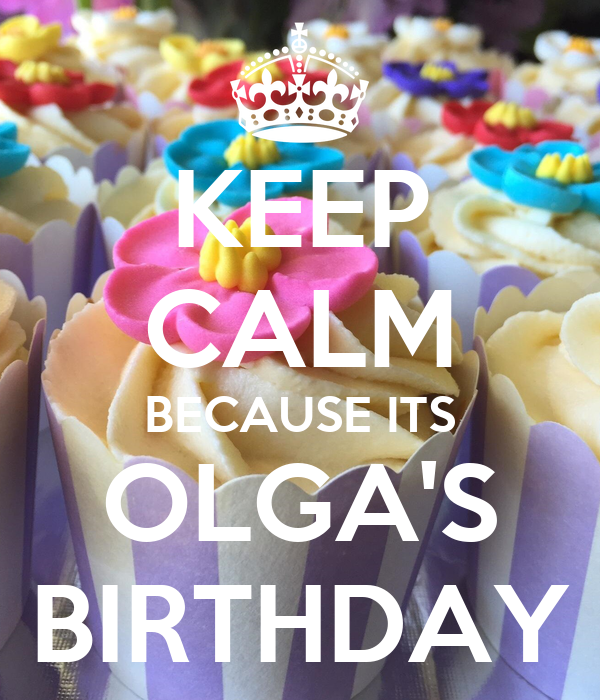 KEEP CALM BECAUSE ITS OLGA'S BIRTHDAY