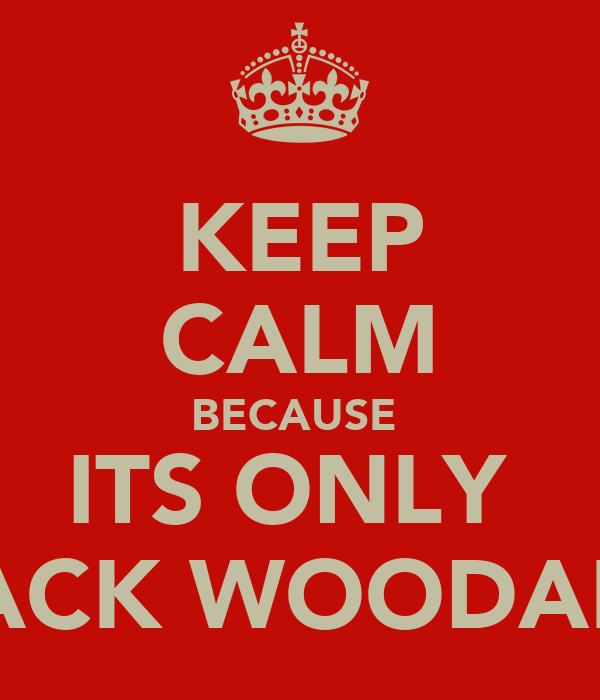 KEEP CALM BECAUSE  ITS ONLY  JACK WOODALL