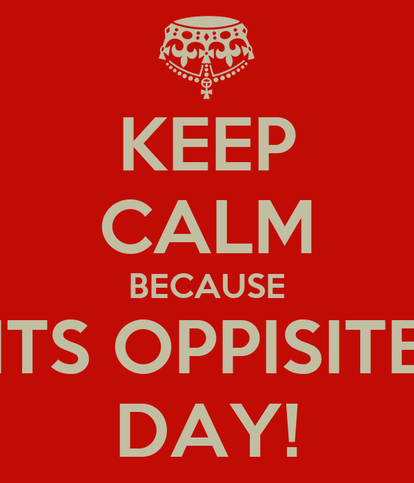 KEEP CALM BECAUSE ITS OPPISITE DAY!