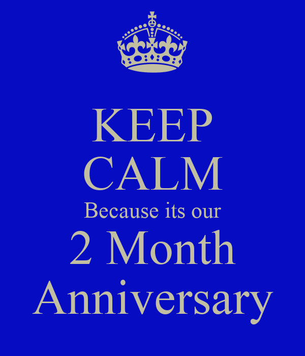 KEEP CALM Because its our 2 Month Anniversary