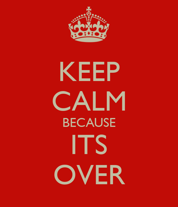 KEEP CALM BECAUSE ITS OVER