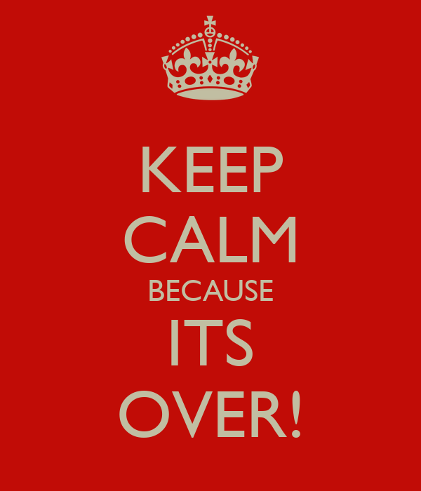 KEEP CALM BECAUSE ITS OVER!