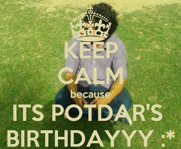 KEEP CALM because ITS POTDAR'S  BIRTHDAYYY :*
