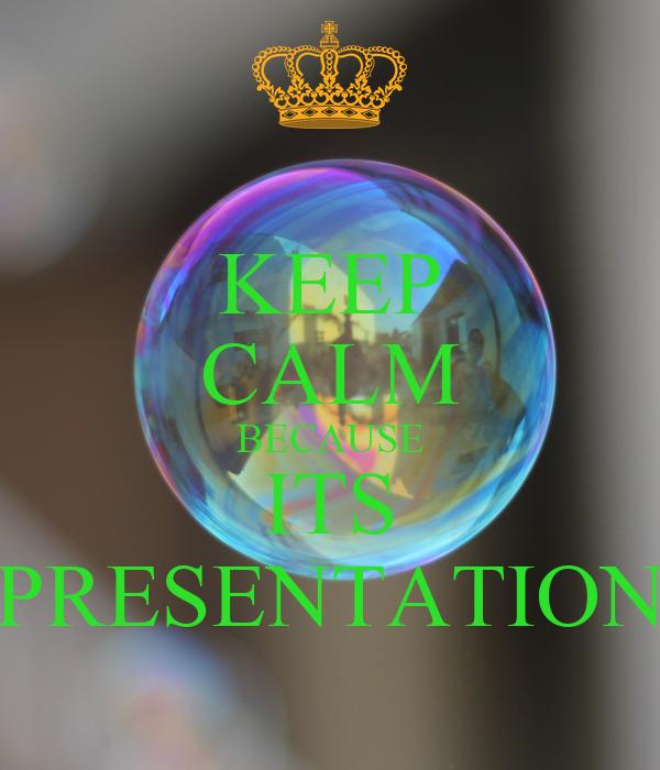 KEEP CALM BECAUSE ITS PRESENTATION