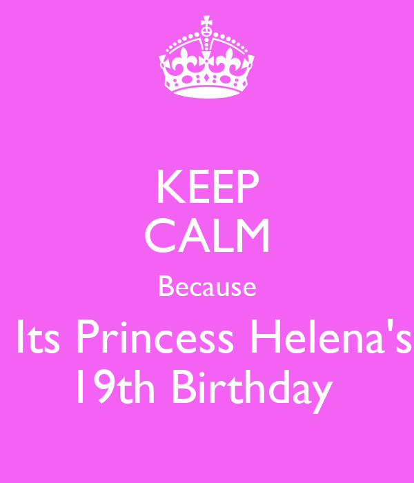 KEEP CALM Because  Its Princess Helena's 19th Birthday