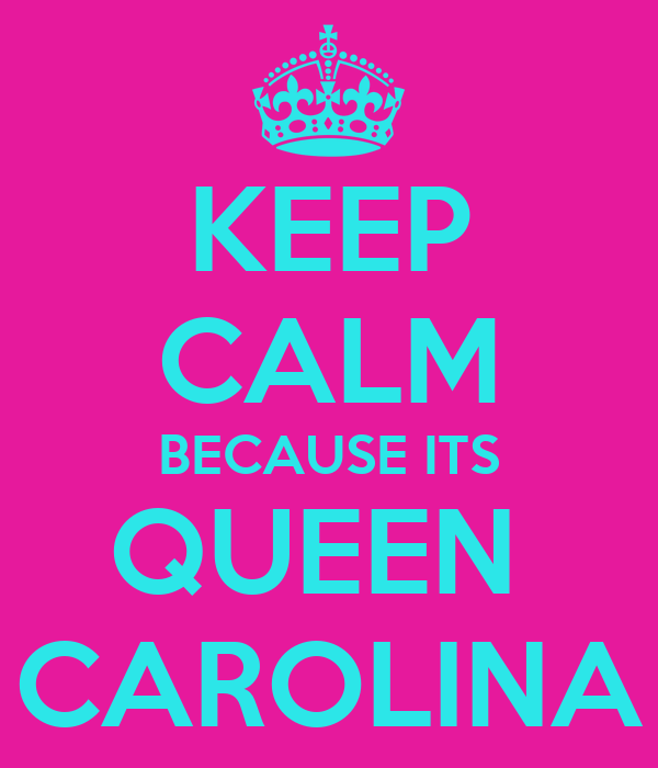 KEEP CALM BECAUSE ITS QUEEN  CAROLINA