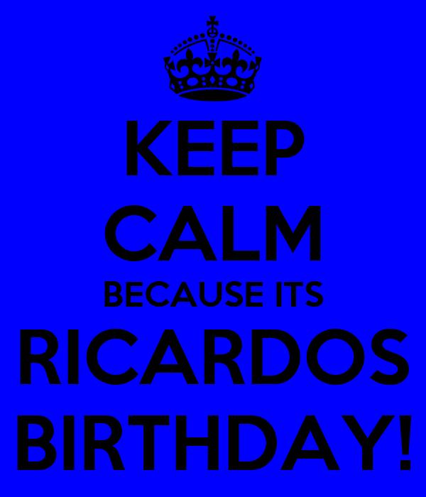 KEEP CALM BECAUSE ITS RICARDOS BIRTHDAY!
