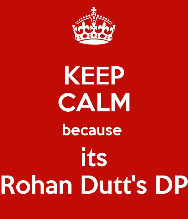 KEEP CALM because  its Rohan Dutt's DP
