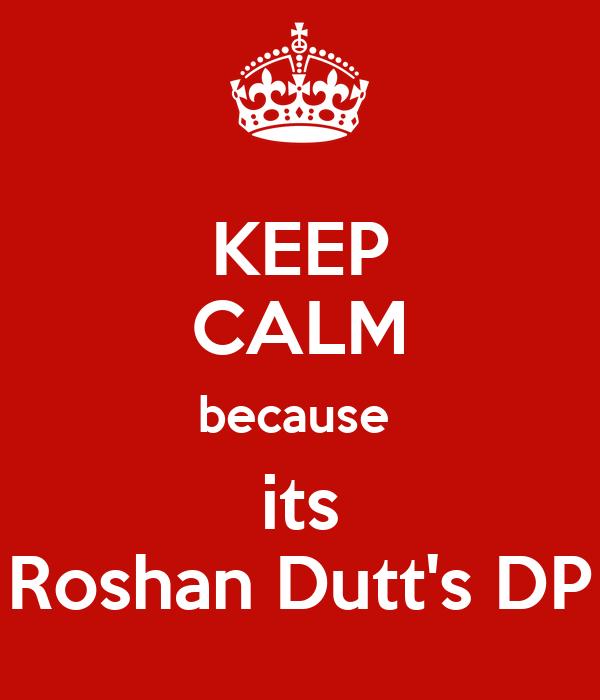 KEEP CALM because  its Roshan Dutt's DP