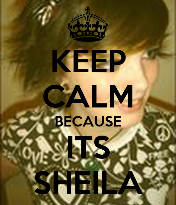 KEEP CALM BECAUSE ITS SHEILA