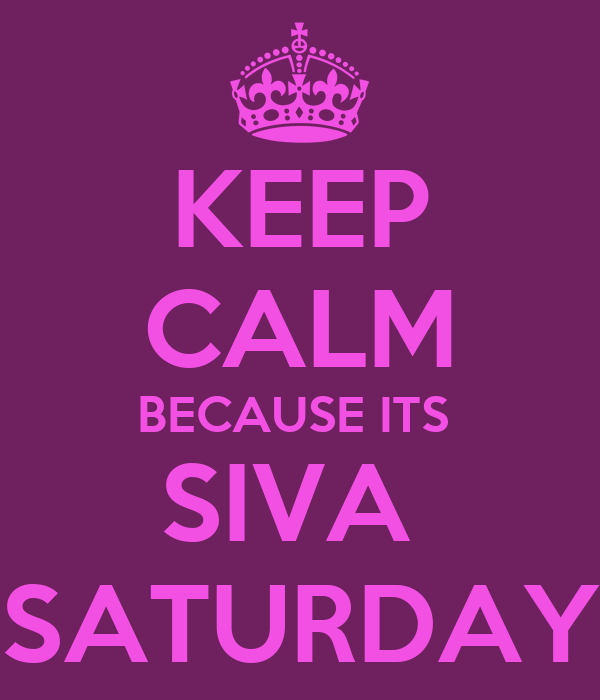 KEEP CALM BECAUSE ITS  SIVA  SATURDAY