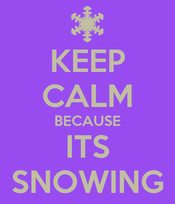 KEEP CALM BECAUSE ITS SNOWING