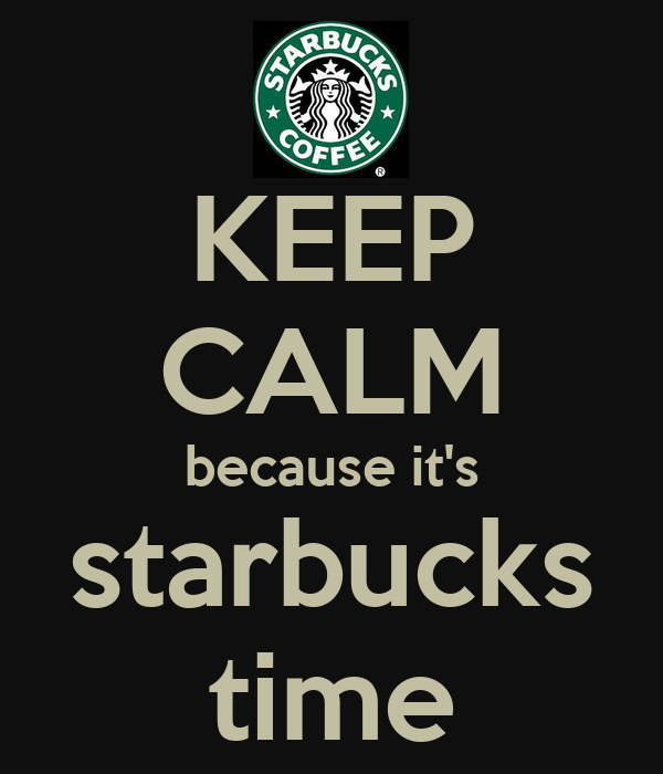 KEEP CALM because it's starbucks time