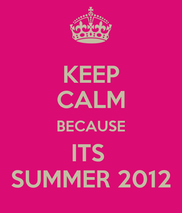 KEEP CALM BECAUSE ITS  SUMMER 2012
