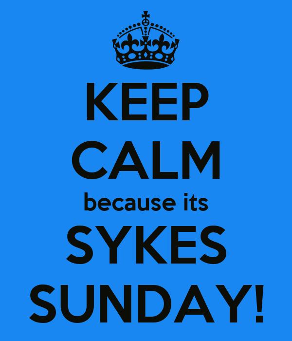 KEEP CALM because its SYKES SUNDAY!
