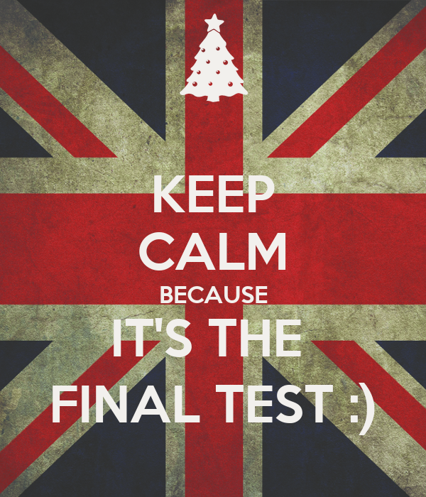 KEEP CALM BECAUSE IT'S THE  FINAL TEST :)