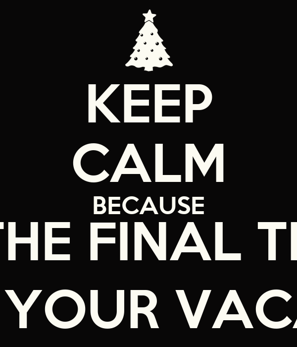 KEEP CALM BECAUSE IT'S THE FINAL TEST :) ENJOY YOUR VACATION!!
