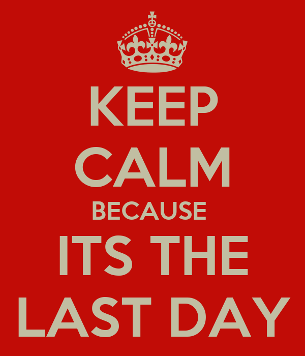 KEEP CALM BECAUSE  ITS THE LAST DAY