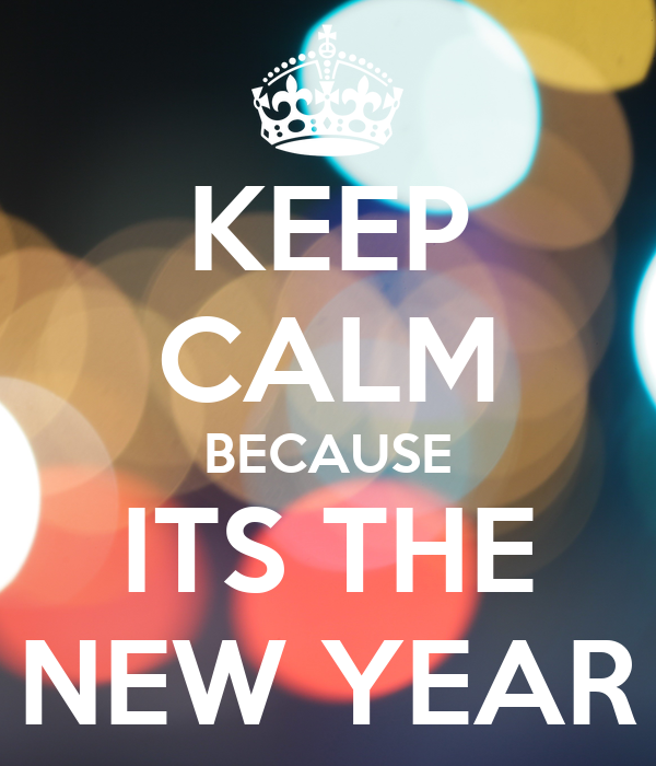 KEEP CALM BECAUSE ITS THE NEW YEAR