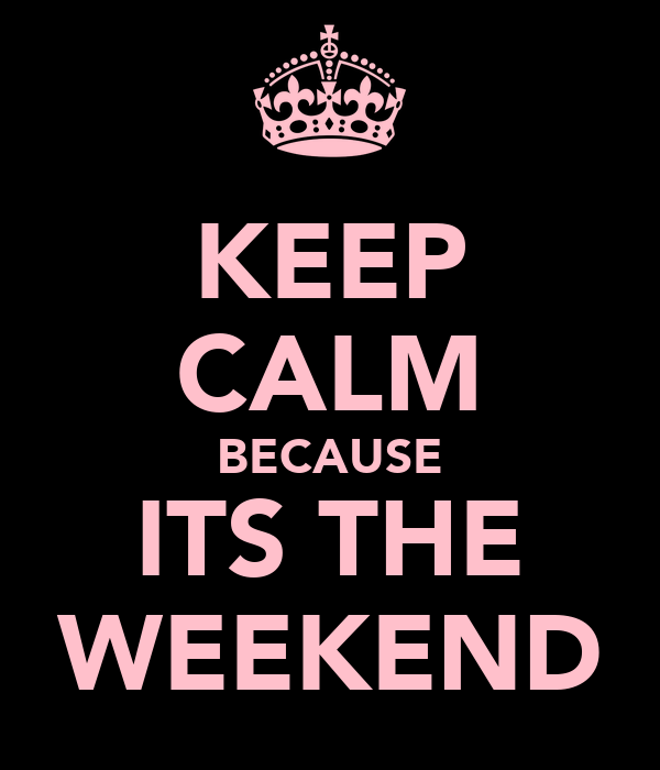 KEEP CALM BECAUSE ITS THE WEEKEND