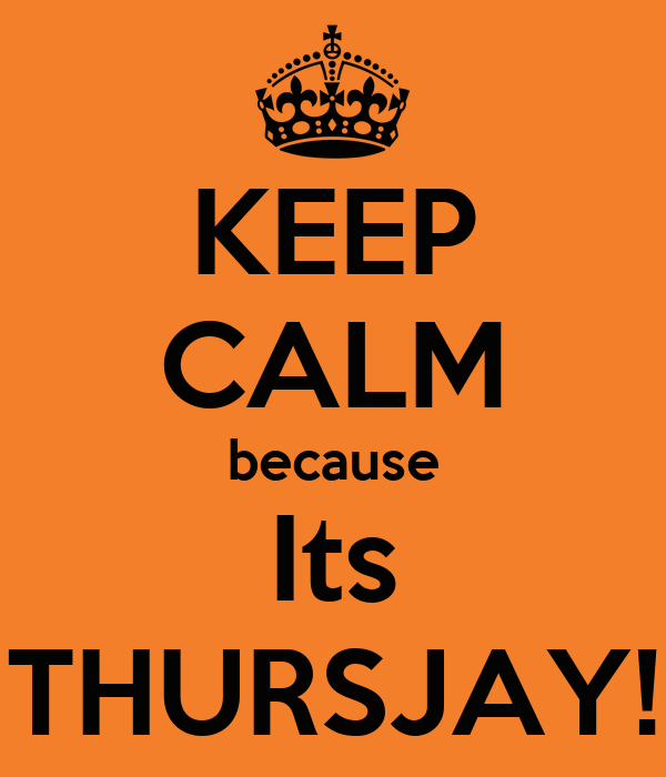 KEEP CALM because Its THURSJAY!