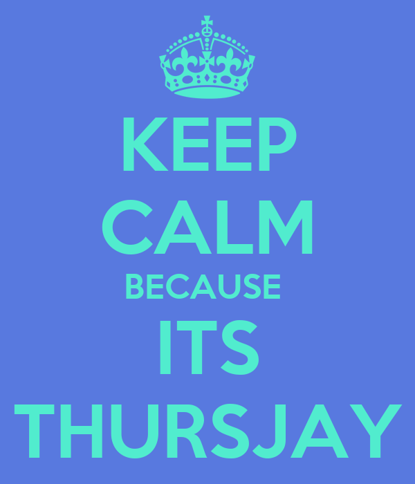KEEP CALM BECAUSE  ITS THURSJAY